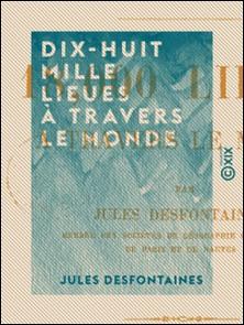 Dix-huit mille lieues à travers le monde - Quarante mois de voyage avec une rente de cent francs par mois-Jules Desfontaines