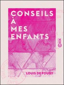 Conseils à mes enfants - Pensées morales, politiques et philosophiques-Louis de Fougy