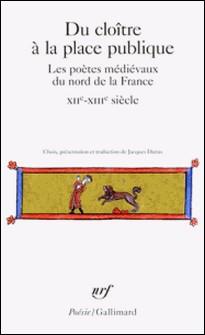 Du cloître à la place publique - Les poètes médiévaux du nord de la France (XIIe-XIIe siècle)-Jacques Darras