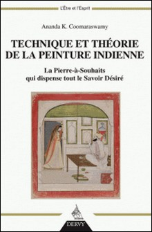 Technique et théorie de la peinture indienne - La Pierre-à-souhaits qui dispense tout le Savoir Désiré-Ananda K. Coomaraswamy