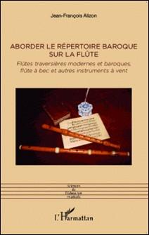 Aborder le répertoire baroque sur la flûte - Flûtes traversières modernes et baroques, flûte à bec et autres instruments à vent-Jean-François Alizon