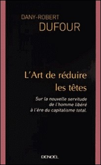 L'art de réduire les têtes - Sur la nouvelle servitude de l'homme libéré à l'ère du capitalisme total-Dany-Robert Dufour