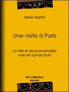 Une visite à Paris - La ville et ses promenades vues en quinze jours-Alexis Martin