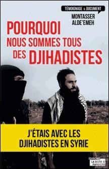 Pourquoi nous sommes tous des djihadistes - J'étais en Syrie-Montasser Alde'Emeh