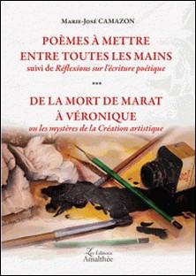 Poèmes à mettre entre toutes les mains suivi de Réflexions sur l'écriture poétique ; De la mort de Marat à Véronique ou les mystères de la création artistique-Marie-José Camazon