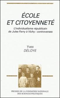 Ecole et citoyenneté - L'individualisme républicain de Jules Ferry à Vichy, controverses-Yves Déloye