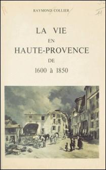 La vie en Haute-Provence de 1600 à 1850-Raymond Collier , Alexandre Arnoux