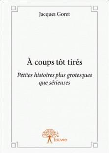 À coups tôt tirés - Petites histoires plus grotesques que sérieuses-Jacques Goret