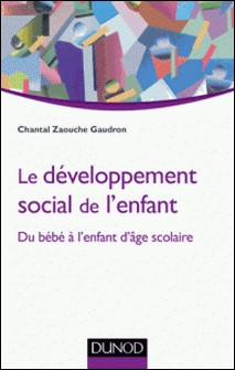 Le développement social de l'enfant - Du bébé à l'enfant d'âge scolaire-Chantal Zaouche Gaudron