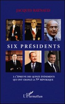 Six présidents - A l'épreuve des quinze événements qui ont changé la Ve République-Jacques Raynaud