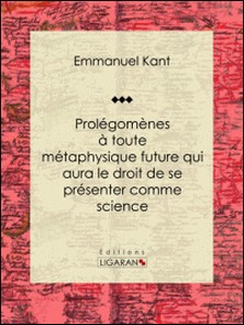 Prolégomènes à toute métaphysique future qui aura le droit de se présenter comme science - Suivis de deux autres fragments du même auteur, relatifs à la Critique de la raison pure-Emmanuel Kant , Ligaran , Claude-Joseph Tissot