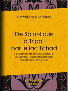 De Saint-Louis à Tripoli par le lac Tchad - Voyage au travers du Soudan et du Sahara - accompli pendant les années 1890-91-92-Parfait-Louis Monteil , Charles-Jean-Melchior , Marquis de Vogüé