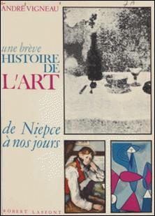 Une brève histoire de l'art, de Niepce à nos jours-André Vigneau , Jean Cassou
