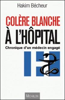 Colère blanche à l'hôpital - Entre utopie et réalité : Chroniques d'un médecin engagé-Hakim Bécheur