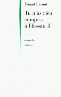 Tu n'as rien compris à Hassan II-Fouad Larqui