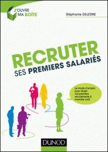 Recruter ses premiers salariés - Le mode d'emploi pour réussir ses premiers recrutements à moindre coût-Stéphanie Delestre
