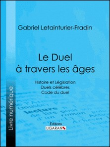 Le Duel à travers les âges - Histoire et Législation - Duels célèbres - Code du duel-Gabriel Letainturier-Fradin , Ligaran , Adolphe Tavernier