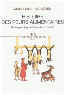 Histoire des peurs alimentaires. Du Moyen Age à l'aube du XXème siècle-Madeleine Ferrières