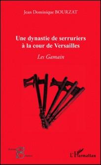 Une dynastie de serruriers à la cour de Versailles - Les Gamain-Jean-Dominique Bourzat