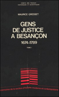 Gens de justice à Besançon : de la conquête par Louis XIV à la Révolution française, 1674-1789 (1)-Maurice Gresset