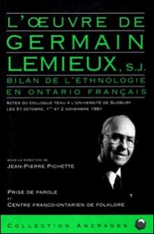 L'Oeuvre de Germain Lemieux, S.J. - Bilan de l'ethnologie en Ontario français. Actes du colloque tenu à l'Université de Sudbury les 31 octobre, 1er et 2 novembre 1991-Jean-Pierre Pichette