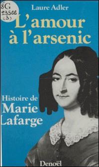 L'Amour à l'arsenic - Histoire de Marie Lafarge-Laure Adler