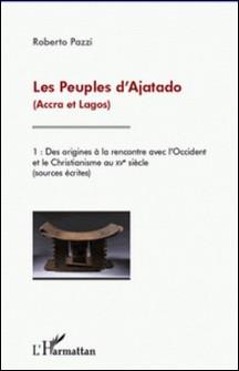 Les peuples d'Ajatado (Accra et Lagos) - Volume 1, Des origines à la rencontre avec l'Occident et le christianisme au XVe siècle (sources écrites)-Roberto Pazzi
