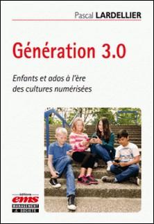 Génération 3.0 - Enfants et ados à l'ère des cultures numérisées-Pascal Lardellier
