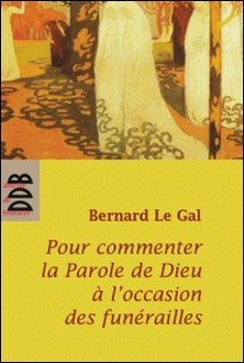 Pour commenter la parole de Dieu à l'occasion des funérailles-Bernard Le Gal