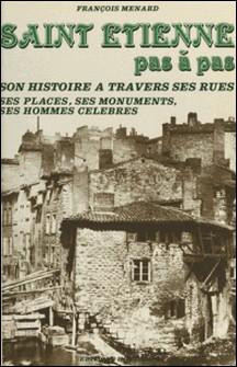 Saint-Étienne pas à pas : son histoire à travers ses rues, ses places, ses monuments, ses hommes célèbres-François Ménard