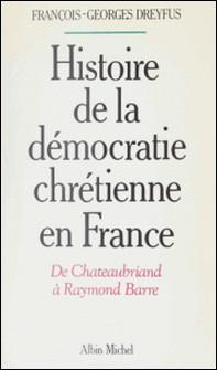 Histoire de la démocratie chrétienne en France - De Chateaubriand à Raymond Barre-René Dubos