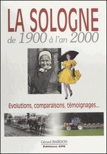 La Sologne de 1900 à l'an 2000 : évolutions, comparaisons, témoignages...-Gérard Bardon