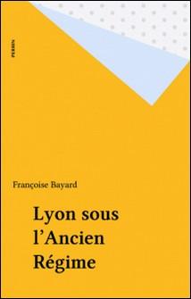 Vivre à Lyon sous l'ancien régime-Françoise Bayard