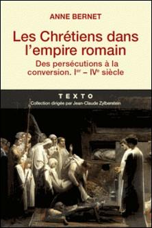 Les Chrétiens dans l'empire romain - Des persécutions à la conversion (Ier-IVe siècle)-Anne Bernet