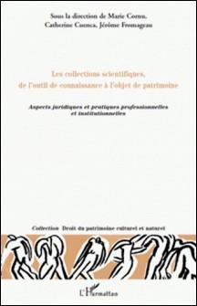 Les collections scientifiques, de l'outil de connaissance à l'objet de patrimoine - Aspects juridiques et pratiques professionnelles et institutionnelles-Marie Cornu , Catherine Cuenca , Jérôme Fromageau
