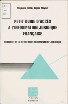 Petit guide d'accès à l'information juridique française. Pratique de la recherche documentaire juridique-Sophie Moyret , Stéphane Cottin