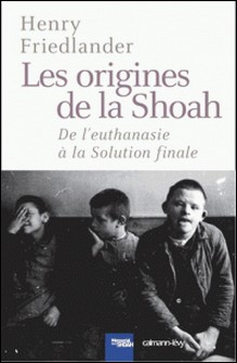 Les Origines de la Shoah - De l'euthanasie à la Solution finale-Henry Friedlander