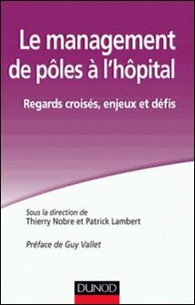Le management de pôles à l'hôpital. - Regards croisés, enjeux et défis-Thierry Nobre , Patrick Lambert