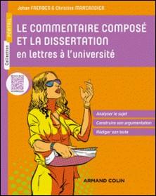 Le commentaire composé et la dissertation en lettres à l'université - Analyser le sujet, Construire son argumentation, Rédiger son texte-Johan Faerber , Christine Marcandier