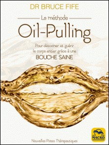 La méthode Oil-Pulling - Pour détoxiner et guérir le corps entier grâce à une bouche saine-Bruce Fife