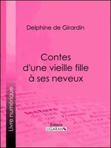 Contes d'une vieille fille à ses neveux-Delphine de Girardin , Ligaran