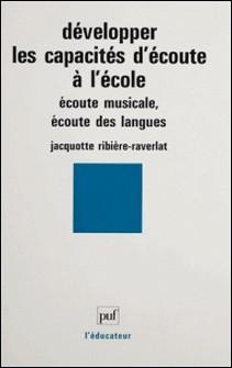 DEVELOPPER LES CAPACITES D'ECOUTE A L'ECOLE. Ecoute musicale, écoute des langues-Jacquotte Ribière-Raverlat