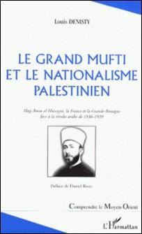 Le Grand Mufti et la nationalisme palestinien - Hajj Amin-al-Hussayni, la France et la Grande-Bretagne face à la révolte arabe de 1936-1939-Louis Denisty