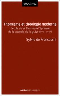 Thomisme et théologie moderne - L'école de saint Thomas à l'épreuve de la querelle de la grâce (XVIIe-XVIIIe s)-Sylvio de Franceschi