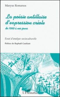 LA POESIE ANTILLAISE D'EXPRESSION CREOLE DE 1960 A NOS JOURS. Essai d'analyse socioculturelle-Maryse Romanos