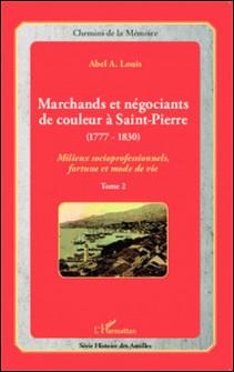 Marchands et négociants de couleur à Saint-Pierre (1777-1830) - Tome 2, Milieux socioprofessionnels, fortune et mode de vie-Abel Alexis Louis