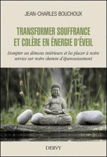 Transformer souffrance et colère en énergie d'éveil - Dompter ses démons intérieurs et les placer à notre service sur notre chemin d'épanouissement-Jean-Charles Bouchoux