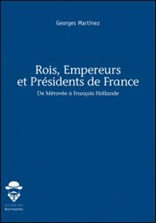 Rois, empereurs et présidents de France - De Mérovée à François Hollande-Georges Martinez