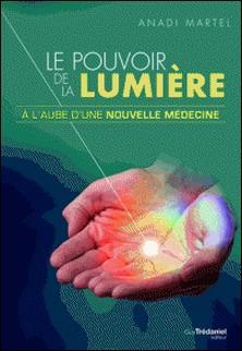 Le pouvoir de la lumière - À l'aube d'une nouvelle médecine-Anadi Martel