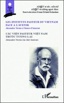 Les instituts pasteur du Vietnam face à l'avenir - Alexandre Yersin à l'heure d'Internet - Cac Vien pasteur viet nam truoc tuong lai/ Bilingue Français-Vietnamien-Richardson